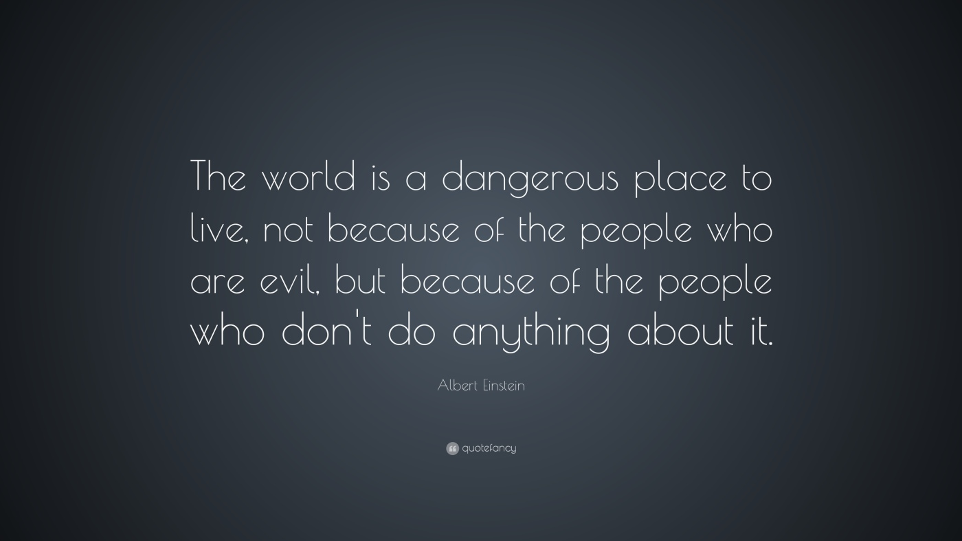 The world is a dangerous place to live, not because of the people who are evil, but because of the people who won't do anything about it.